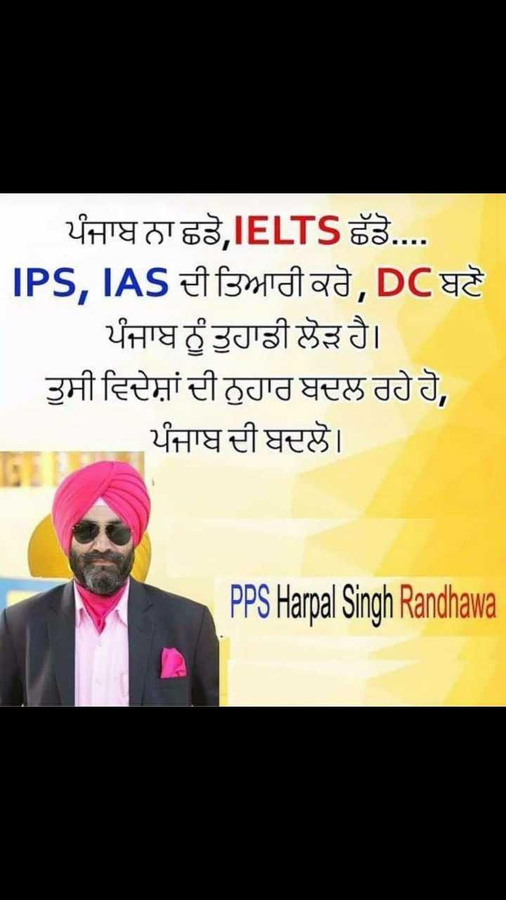 thought - ਪੰਜਾਬ ਨਾ ਛਡੋ , IELTS ਛੱਡੋ . . . . IPS , IAS ਦੀ ਤਿਆਰੀ ਕਰੋ , DCਬਣੋ | ਪੰਜਾਬ ਨੂੰ ਤੁਹਾਡੀ ਲੋੜ ਹੈ । ਤੁਸੀ ਵਿਦੇਸ਼ਾਂ ਦੀ ਨੁਹਾਰ ਬਦਲ ਰਹੇ ਹੋ , ਪੰਜਾਬ ਦੀ ਬਦਲੋ । PPS Harpal Singh Randhawa - ShareChat