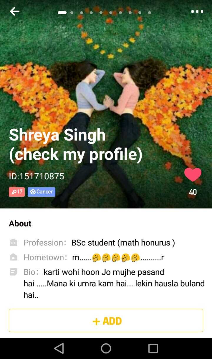 timepass - Shreya Singh ( check my profile ) ID : 151710875 2017 Cancer 40 About 5 Profession : BSc student ( math honurus ) Hometown : m . . . . . . ☺ ☺ ☺ . . . . . . . . . . . Bio : karti wohi hoon Jo mujhe pasand hai . . . . . Mana ki umra kam hai . . . lekin hausla buland hai . . + ADD O 0 0 - ShareChat