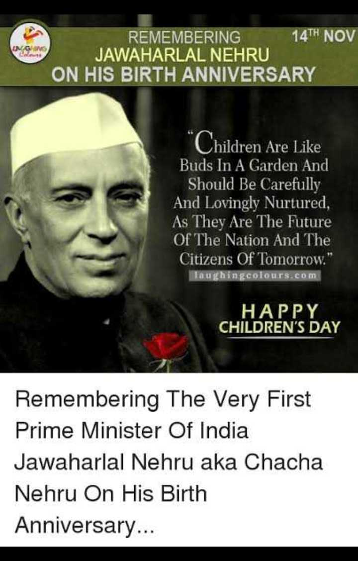 trending - REMEMBERING 14TH NOV JAWAHARLAL NEHRU ON HIS BIRTH ANNIVERSARY Children Are Like Buds In A Garden And Should Be Carefully And Lovingly Nurtured , As They Are The Future Of The Nation And The Citizens Of Tomorrow . Taughingcolours . com HAPPY CHILDREN ' S DAY Remembering The Very First Prime Minister Of India Jawaharlal Nehru aka Chacha Nehru On His Birth Anniversary . . . - ShareChat