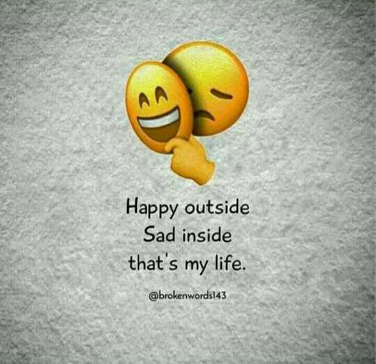 true - Happy outside Sad inside that ' s my life . @ brokenwords143 - ShareChat