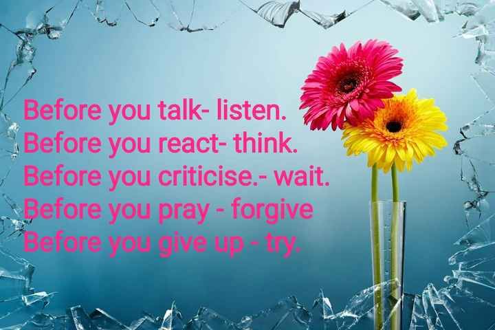 #true lines☆☆☆ - Before you talk - listen . Before you react - think . Before you criticise . - wait . Before you pray - forgive Before you go - ShareChat