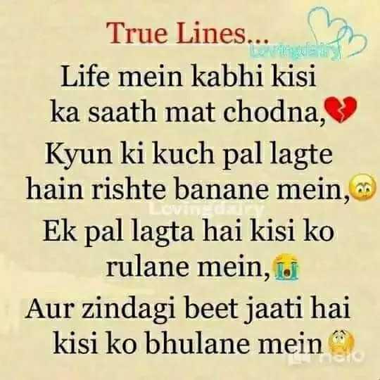 true lines - True Lines . . . Life mein kabhi kisi ka saath mat , Kyun ki pal lagte hain rishte banane mein , Ek pal lagta hai kisi ko rulane mein , il Aur zindagi beet jaati hai kisi ko bhulane mein - ShareChat