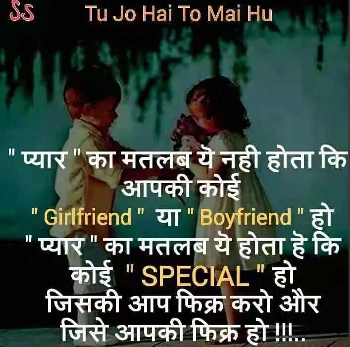 true lines - Tu Jo Hai To Mai Hu | प्यार का मतलब ये नही होता कि आपकी कोई ' Girlfriend या Boyfriend हो प्यार का मतलब ये होता है कि | कोई SPECIAL हो जिसकी आप फिक्र करो और जिसे आपकी फिक्र हो ! ! . . - ShareChat