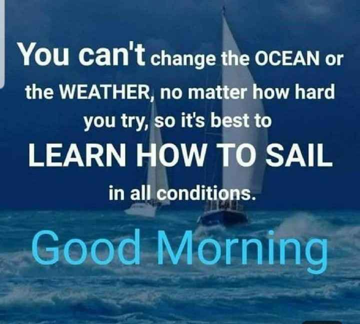 tuesday thoughts - You can ' t change the OCEAN or the WEATHER , no matter how hard you try , so it ' s best to LEARN HOW TO SAIL in all conditions . Good Morning - ShareChat