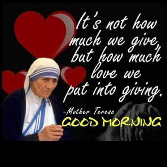 tuesday thoughts - It ' s not how much we give , but how much ( love we put into giving . - Mother Teresa GOOD MORNING - ShareChat