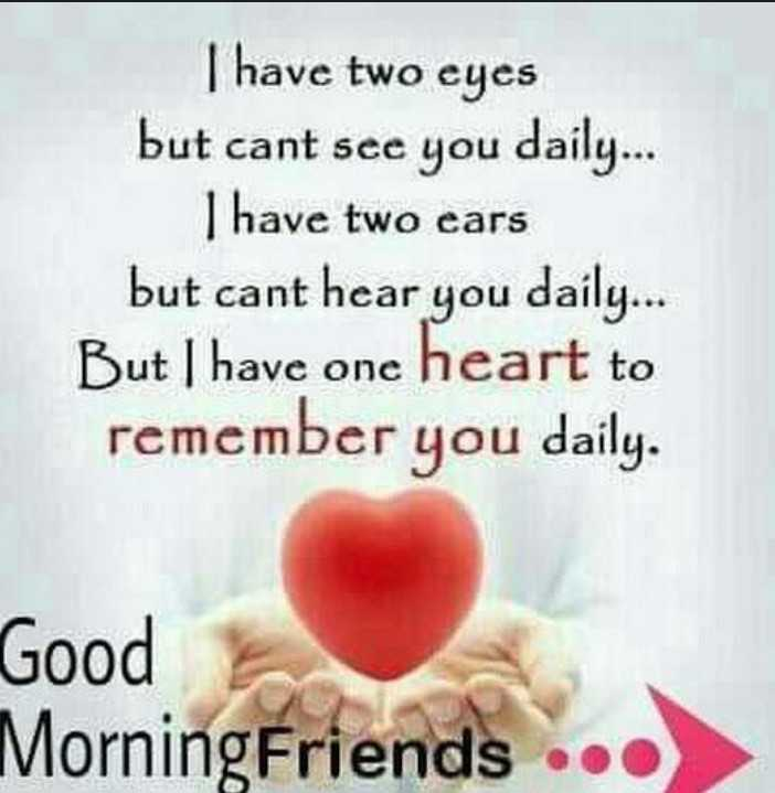 tuesday thoughts - I have two eyes but cant see you daily . . . I have two ears but cant hear you daily . But I have one heart to remember you daily . Good Morning Friends . . . - ShareChat