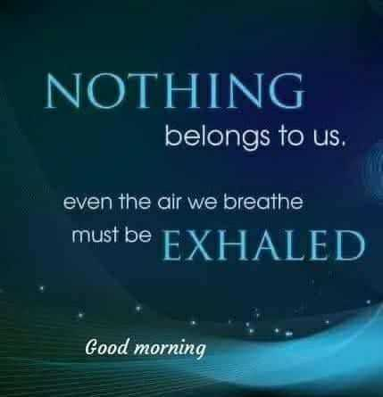 tuesday thoughts - NOTHING belongs to us . even the air we breathe must be EXHALED Good morning - ShareChat