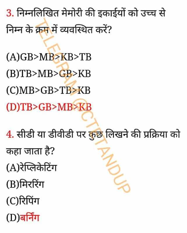UPTETANDCTET - 3 . निम्नलिखित मेमोरी की इकाईयों को उच्च से निम्न के क्रम में व्यवस्थित करें ? ( A ) GB > MB > KB > TB ( B ) TB > MB > GB > KB ( C ) MB > GB > TB > KB ( D ) TB > GB > MB > KB 4 . सीडी या डीवीडी पर कुछ लिखने की प्रक्रिया को कहा जाता है ? ( A ) रेप्लिकेटिंग ( B ) मिररिंग ( C ) रिपिंग ( D ) बर्निंग INDUP - ShareChat