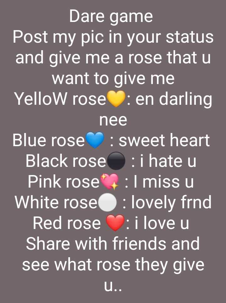 watsapp dare games - Dare game Post my pic in your status and give me a rose that u want to give me Yellow rose : en darling nee Blue rose : sweet heart Black rose : i hate u Pink rose : I miss u White rose : lovely frnd Red rose : i love u Share with friends and see what rose they give u . . - ShareChat