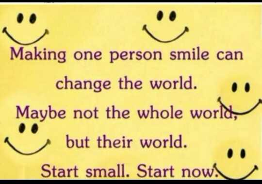 watsapp profile picture - Making one person smile can change the world . Maybe not the whole world , but their world . Start small . Start now ! - ShareChat
