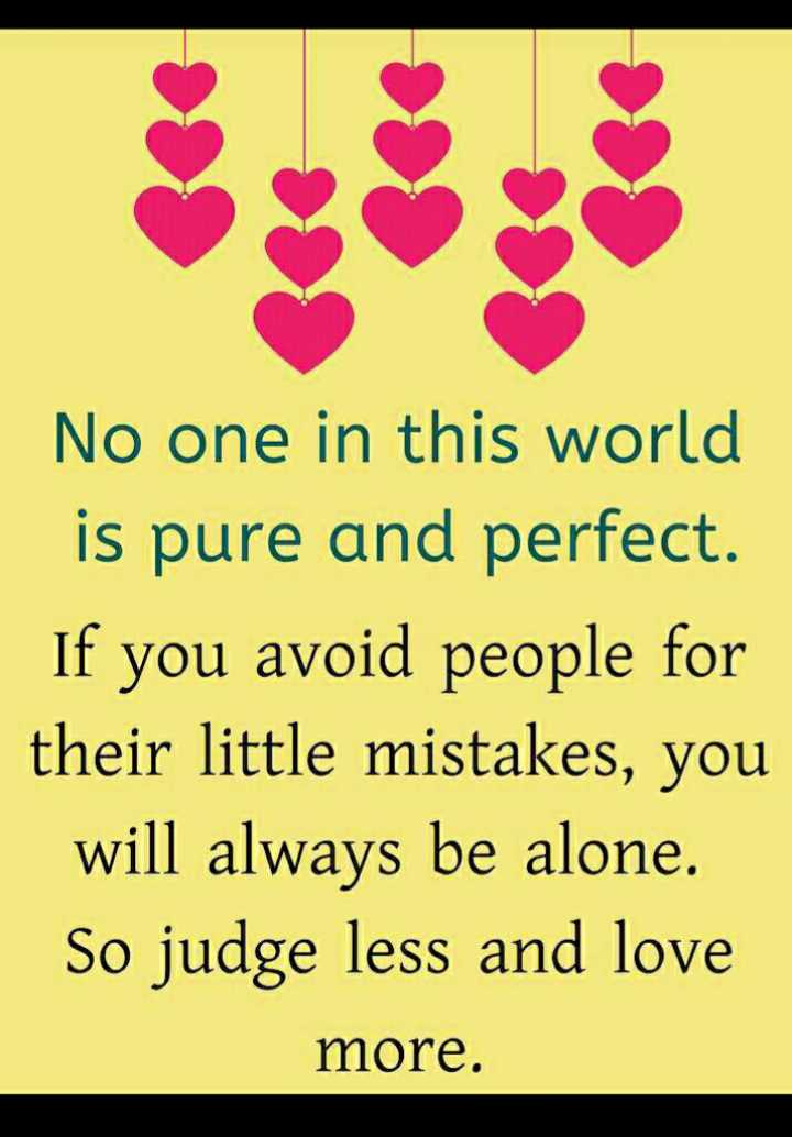 whats up status - No one in this world is pure and perfect . If you avoid people for their little mistakes , you will always be alone . So judge less and love more . - ShareChat