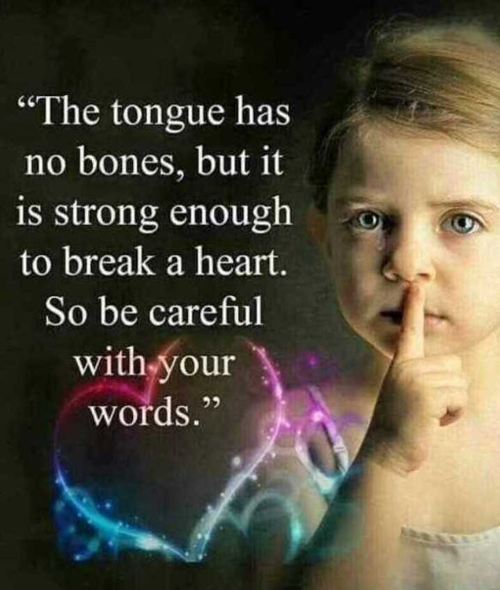 "yes - The tongue has no bones , but it is strong enough to break a heart . So be careful with your words . "" - ShareChat"